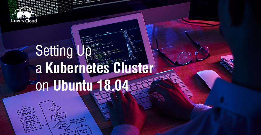 Setting Up a Kubernetes Cluster on Ubuntu 18.04